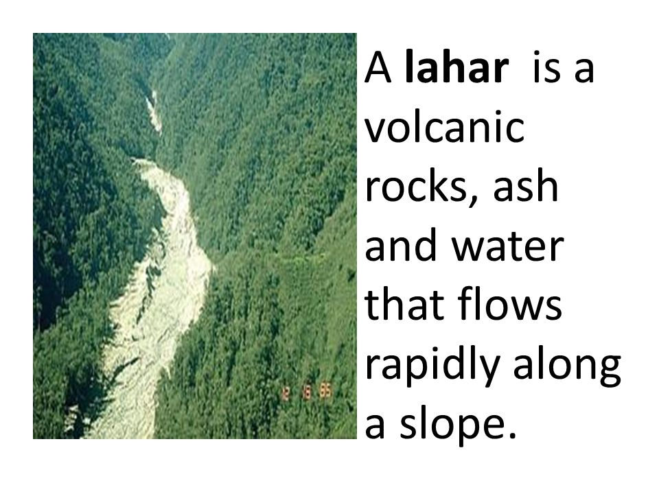 A lahar is a volcanic rocks, ash and water that flows rapidly along a slope.
