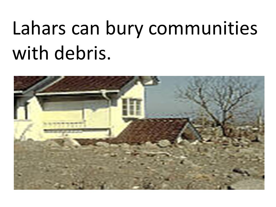 Lahars can bury communities with debris.