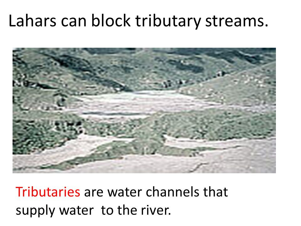 Lahars can block tributary streams.