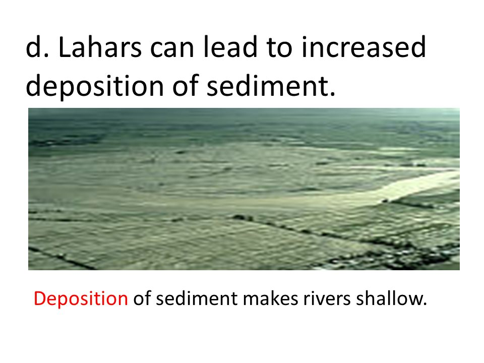 d. Lahars can lead to increased deposition of sediment.