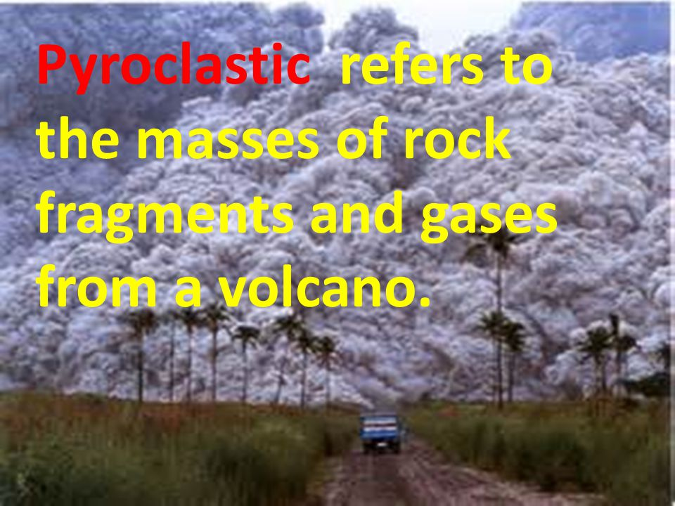Pyroclastic refers to the masses of rock fragments and gases from a volcano.
