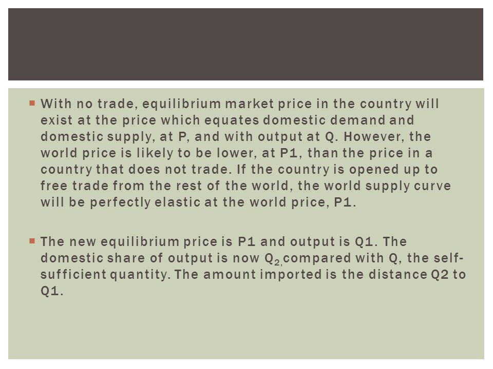 With no trade, equilibrium market price in the country will exist at the price which equates domestic demand and domestic supply, at P, and with output at Q. However, the world price is likely to be lower, at P1, than the price in a country that does not trade. If the country is opened up to free trade from the rest of the world, the world supply curve will be perfectly elastic at the world price, P1.