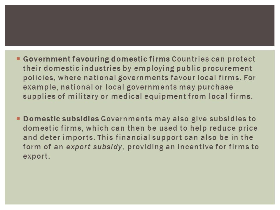 Government favouring domestic firms Countries can protect their domestic industries by employing public procurement policies, where national governments favour local firms. For example, national or local governments may purchase supplies of military or medical equipment from local firms.