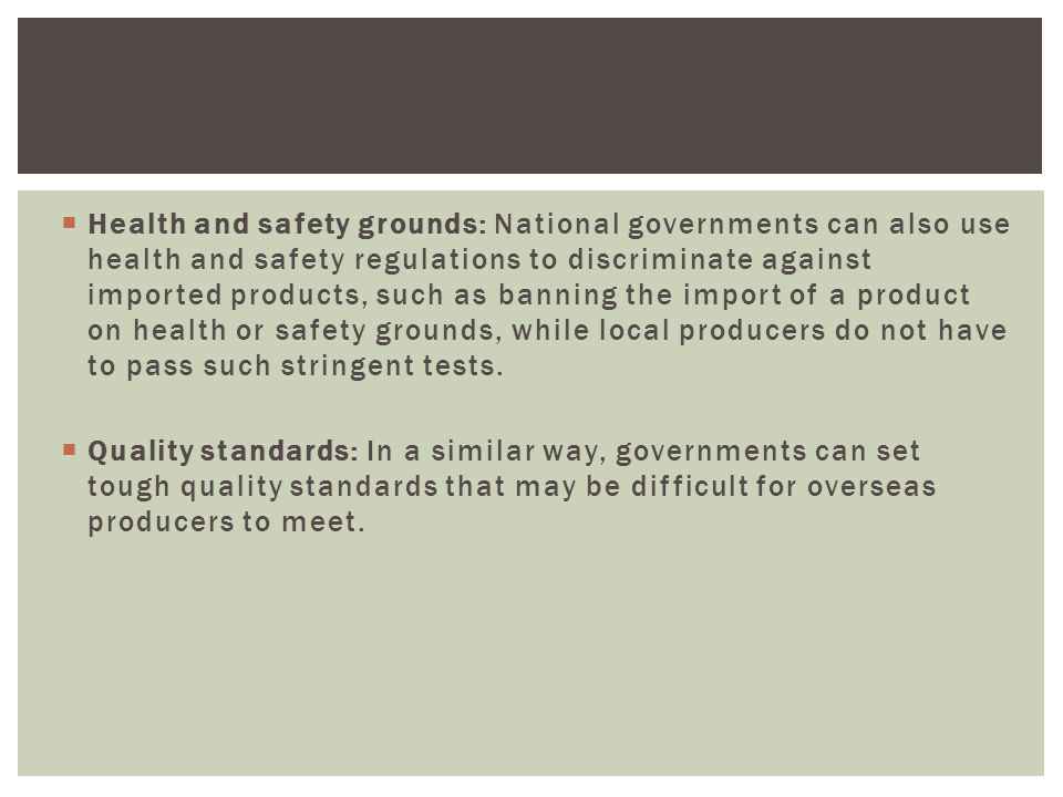 Health and safety grounds: National governments can also use health and safety regulations to discriminate against imported products, such as banning the import of a product on health or safety grounds, while local producers do not have to pass such stringent tests.