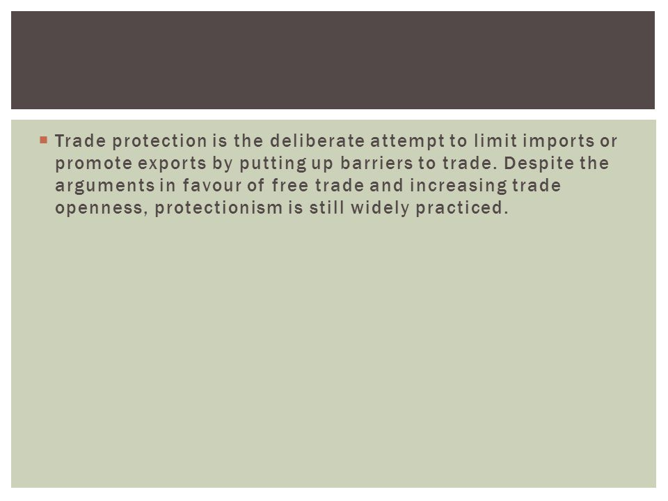 Trade protection is the deliberate attempt to limit imports or promote exports by putting up barriers to trade.