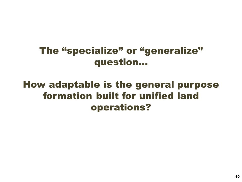 The specialize or generalize question… How adaptable is the general purpose formation built for unified land operations
