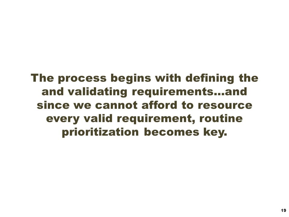 The process begins with defining the and validating requirements…and since we cannot afford to resource every valid requirement, routine prioritization becomes key.