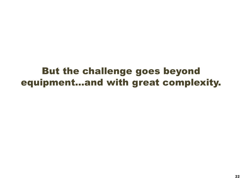 But the challenge goes beyond equipment…and with great complexity.