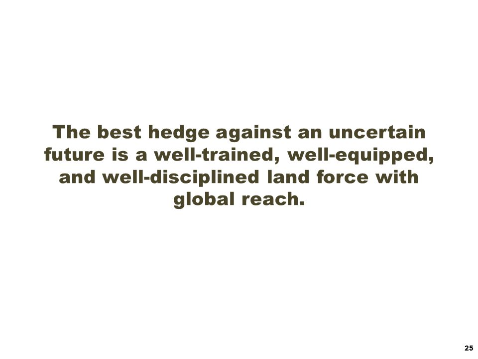 The best hedge against an uncertain future is a well-trained, well-equipped, and well-disciplined land force with global reach.