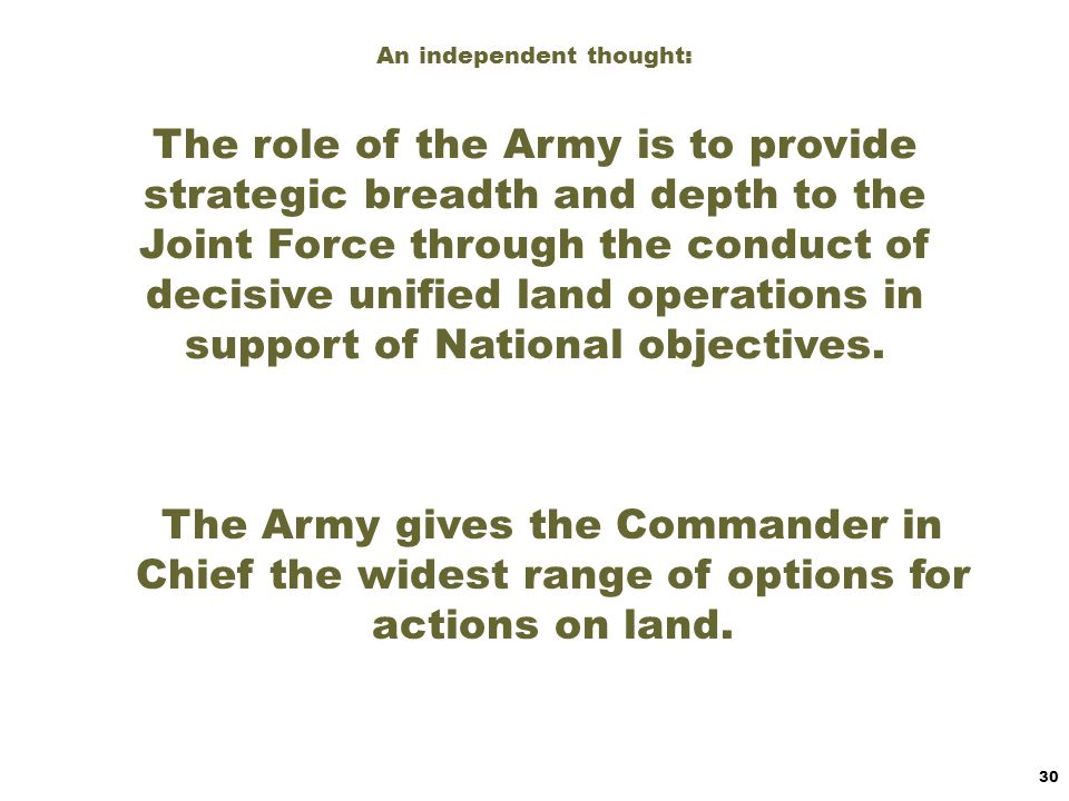 An independent thought: The role of the Army is to provide strategic breadth and depth to the Joint Force through the conduct of decisive unified land operations in support of National objectives.