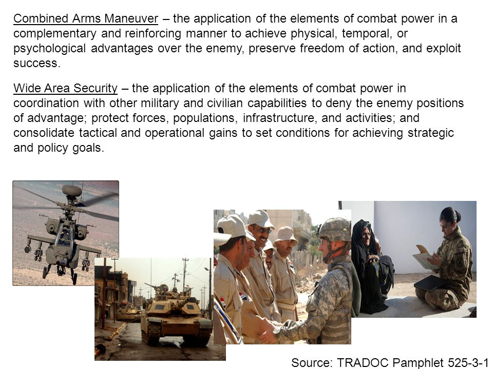 Combined Arms Maneuver – the application of the elements of combat power in a complementary and reinforcing manner to achieve physical, temporal, or psychological advantages over the enemy, preserve freedom of action, and exploit success.