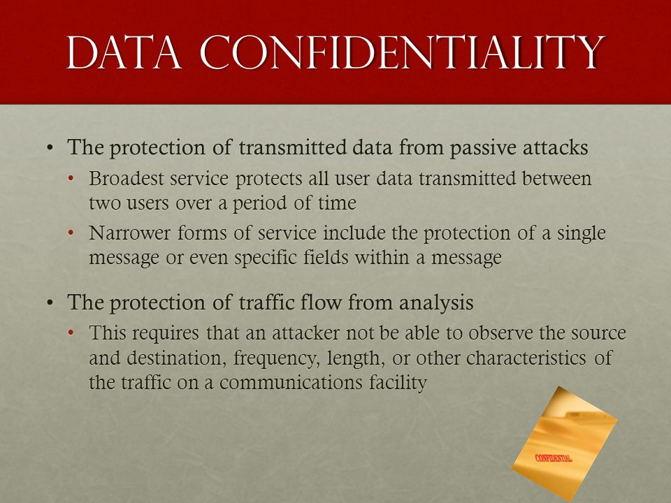 Data Confidentiality The protection of transmitted data from passive attacks.