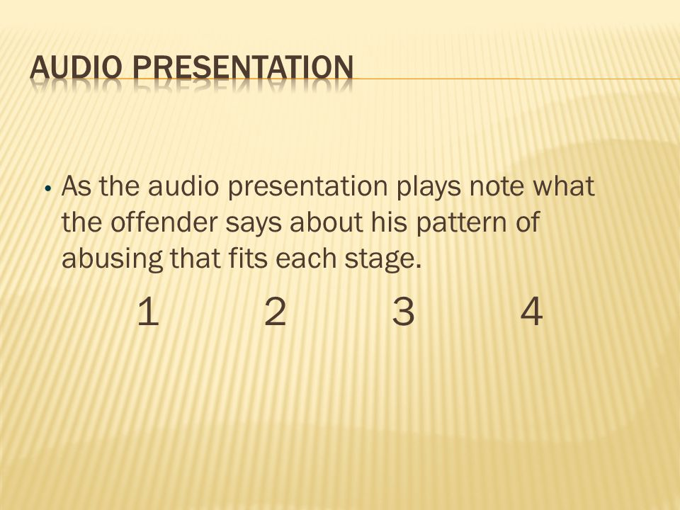 Audio presentation As the audio presentation plays note what the offender says about his pattern of abusing that fits each stage.