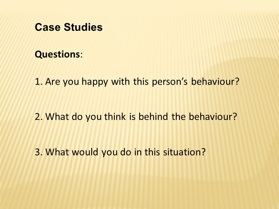Case Studies Questions: Are you happy with this person's behaviour What do you think is behind the behaviour