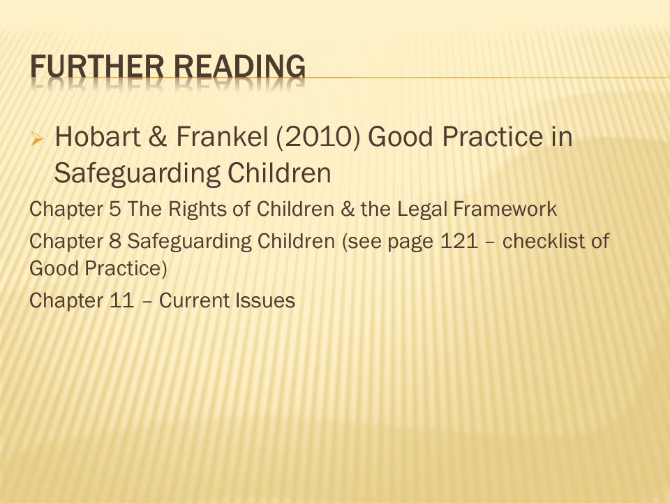Further Reading Hobart & Frankel (2010) Good Practice in Safeguarding Children. Chapter 5 The Rights of Children & the Legal Framework.