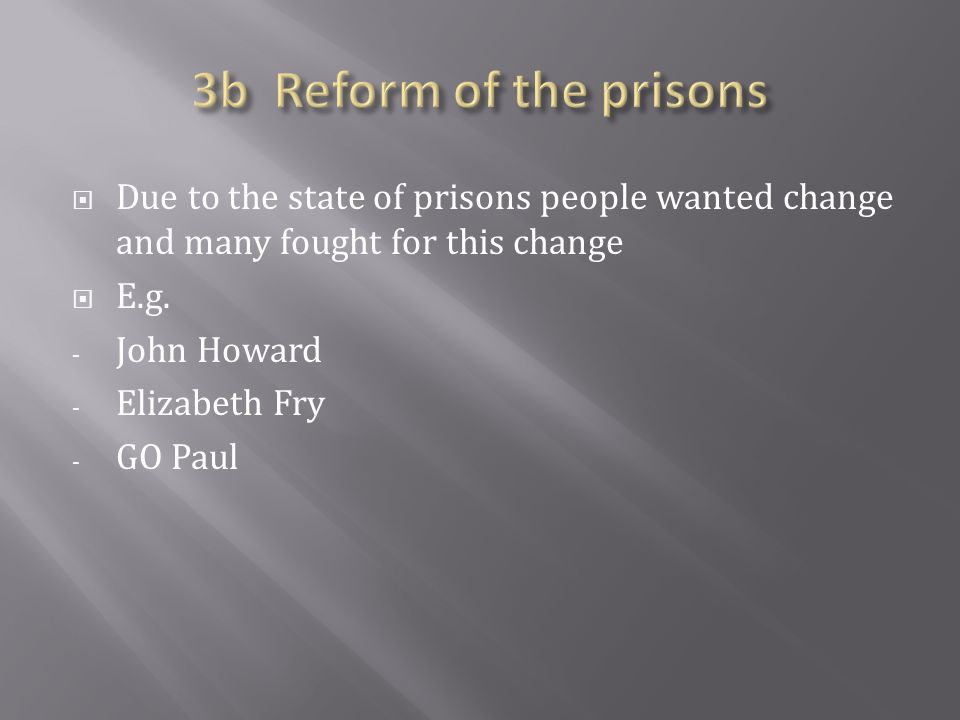 3b Reform of the prisons Due to the state of prisons people wanted change and many fought for this change.