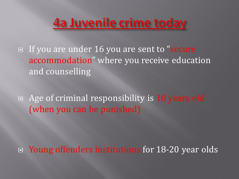 4a Juvenile crime today If you are under 16 you are sent to secure accommodation where you receive education and counselling.