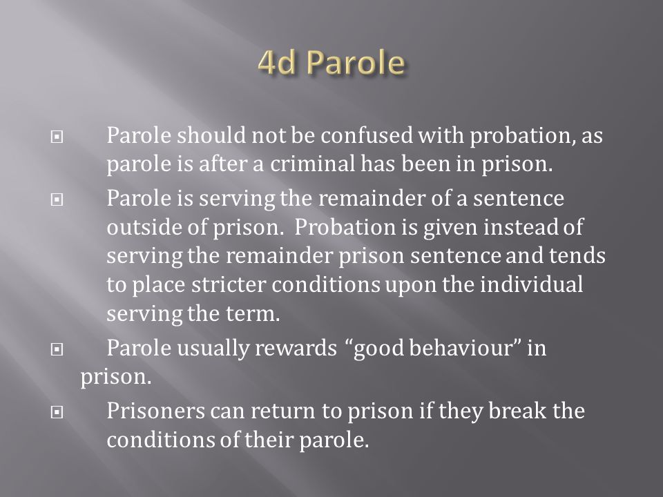 4d Parole Parole should not be confused with probation, as parole is after a criminal has been in prison.