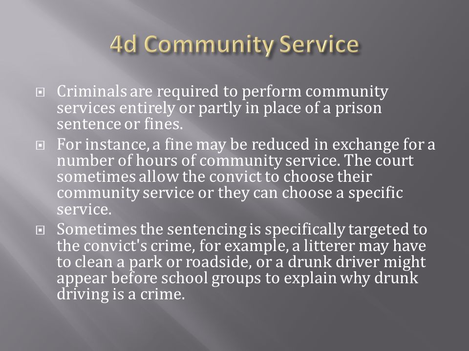 4d Community Service Criminals are required to perform community services entirely or partly in place of a prison sentence or fines.