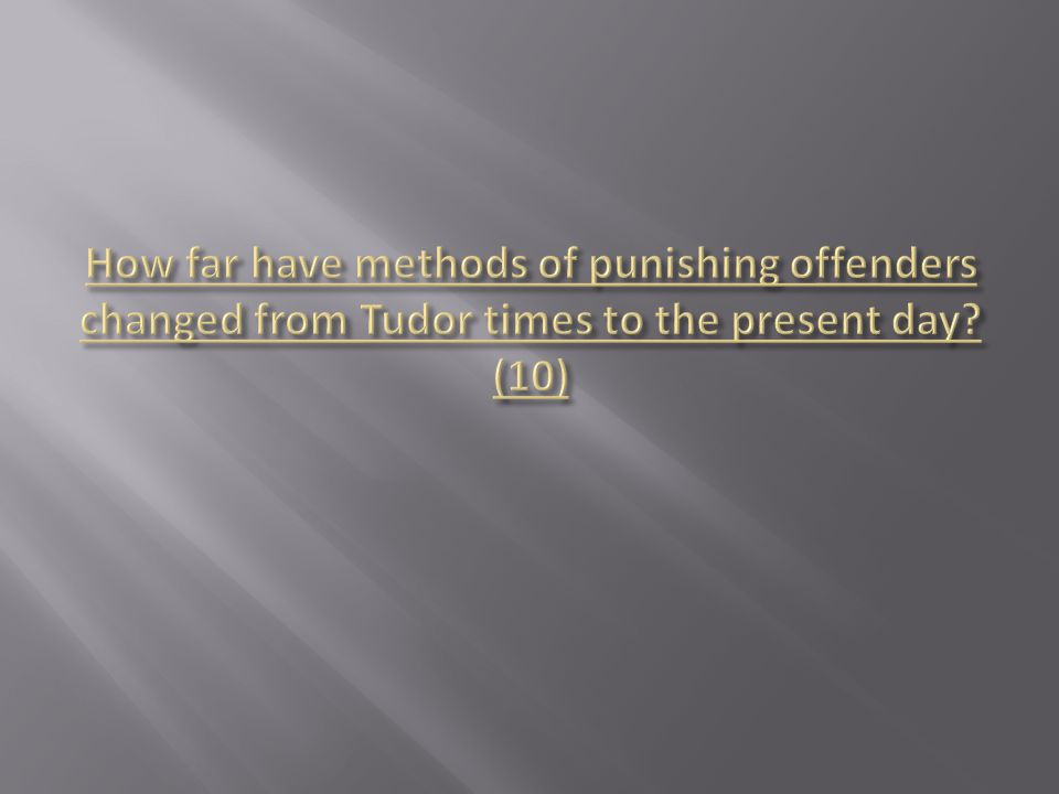 How far have methods of punishing offenders changed from Tudor times to the present day (10)