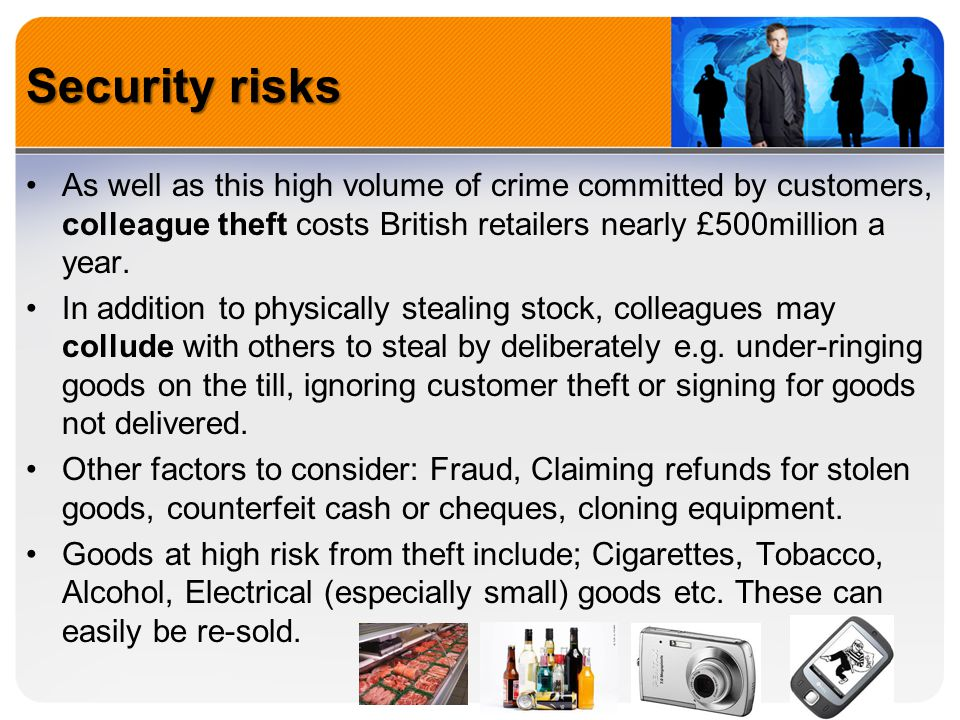 Security risks As well as this high volume of crime committed by customers, colleague theft costs British retailers nearly £500million a year.