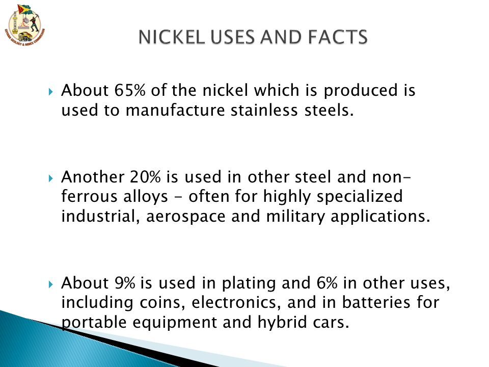NICKEL USES AND FACTS About 65% of the nickel which is produced is used to manufacture stainless steels.
