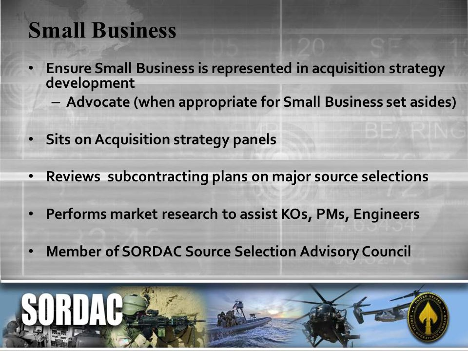Small Business Ensure Small Business is represented in acquisition strategy development. Advocate (when appropriate for Small Business set asides)