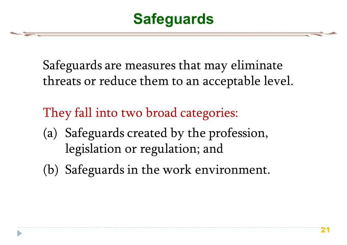 Safeguards Safeguards are measures that may eliminate threats or reduce them to an acceptable level.