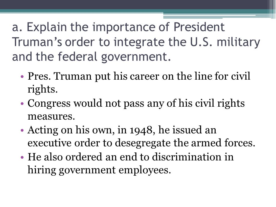 a. Explain the importance of President Truman's order to integrate the U.S. military and the federal government.