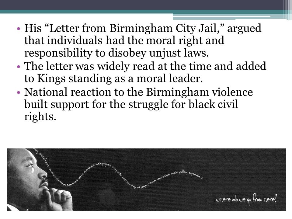 His Letter from Birmingham City Jail, argued that individuals had the moral right and responsibility to disobey unjust laws.