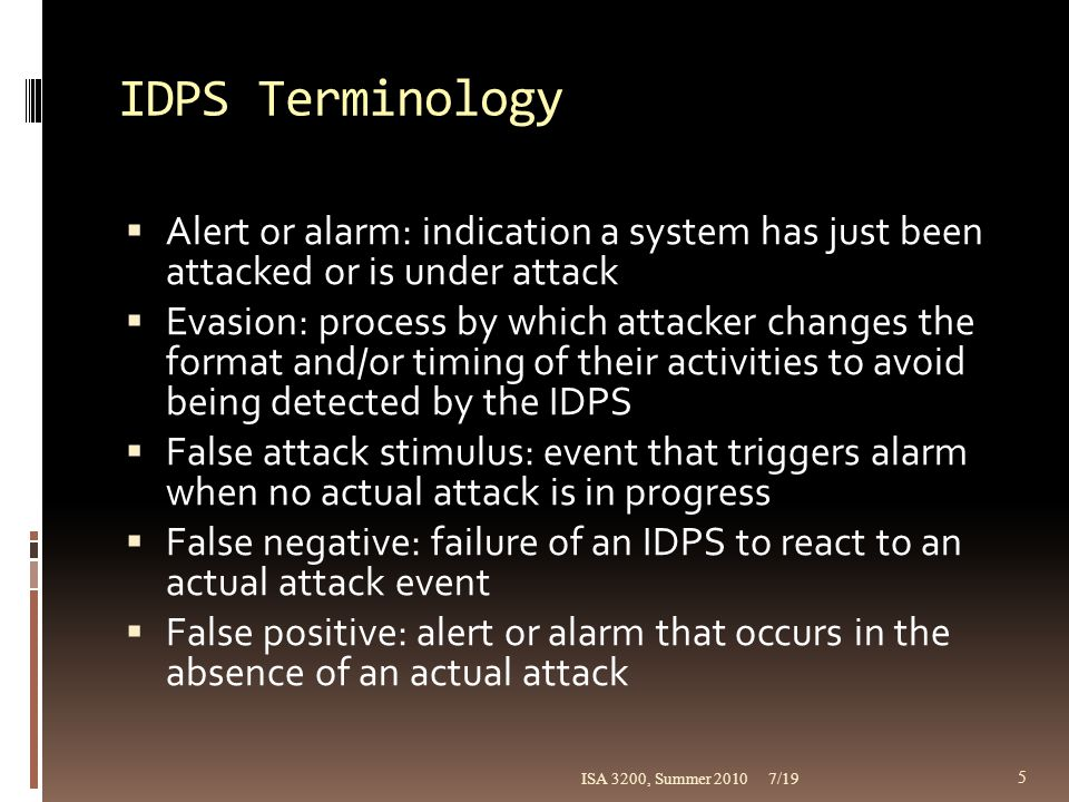 IDPS Terminology Alert or alarm: indication a system has just been attacked or is under attack.