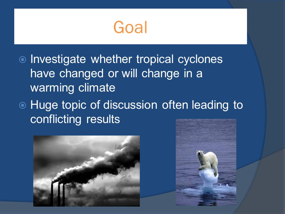 Goal Investigate whether tropical cyclones have changed or will change in a warming climate.