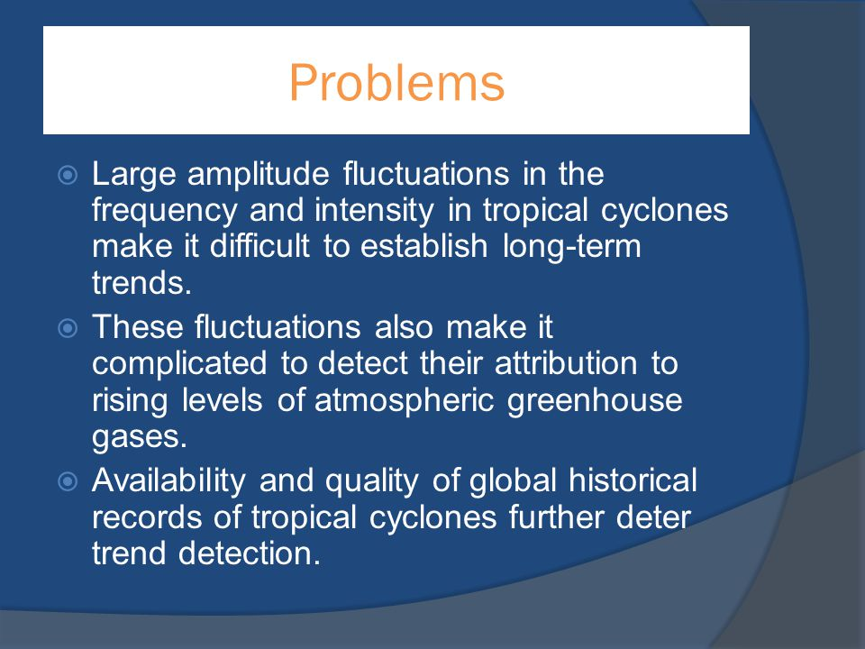 Problems Large amplitude fluctuations in the frequency and intensity in tropical cyclones make it difficult to establish long-term trends.