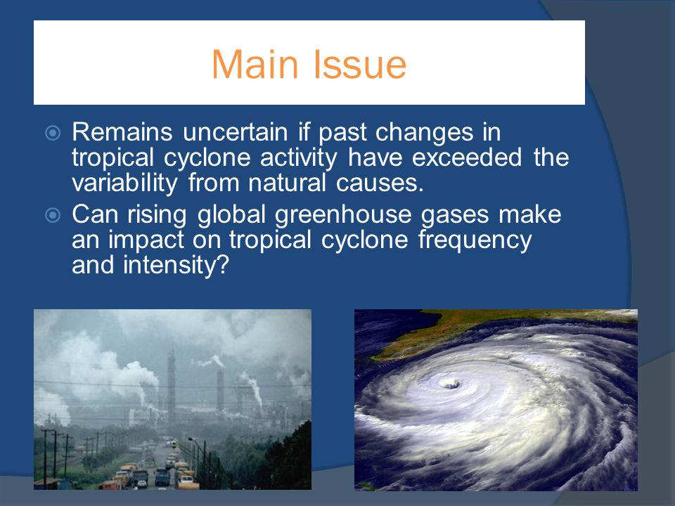 Main Issue Remains uncertain if past changes in tropical cyclone activity have exceeded the variability from natural causes.
