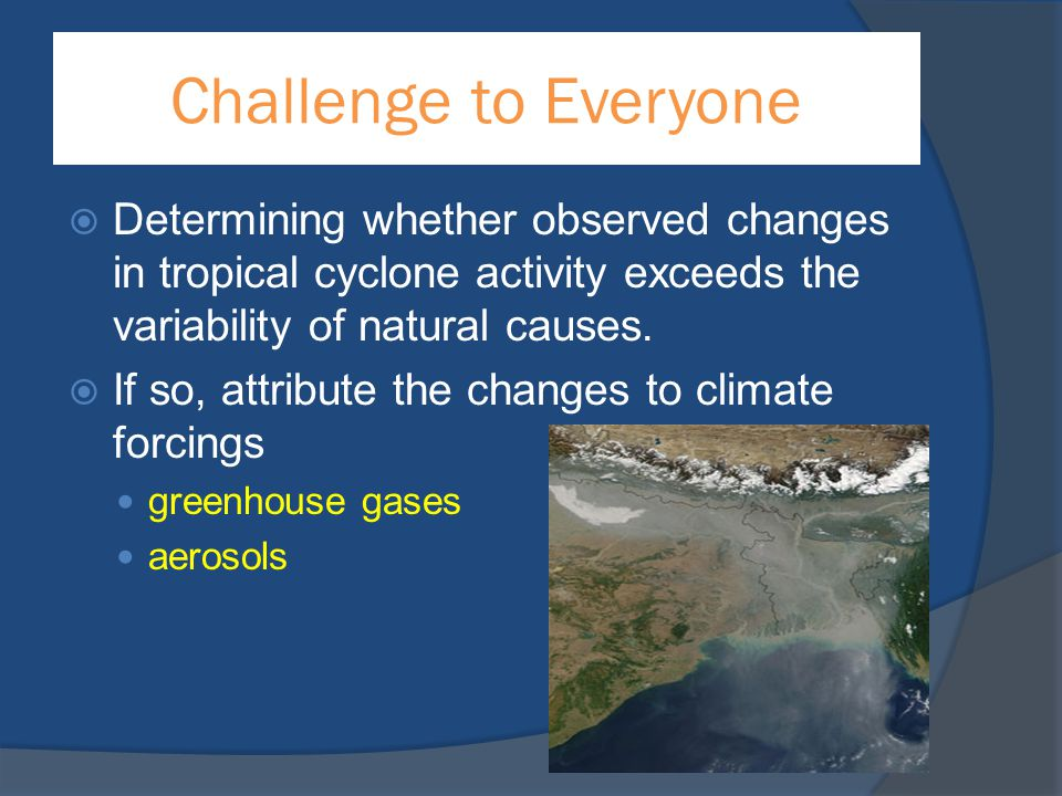 Challenge to Everyone Determining whether observed changes in tropical cyclone activity exceeds the variability of natural causes.