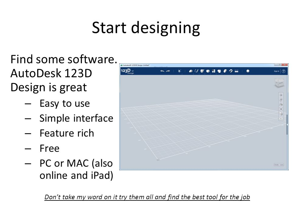 Start designing Find some software. AutoDesk 123D Design is great