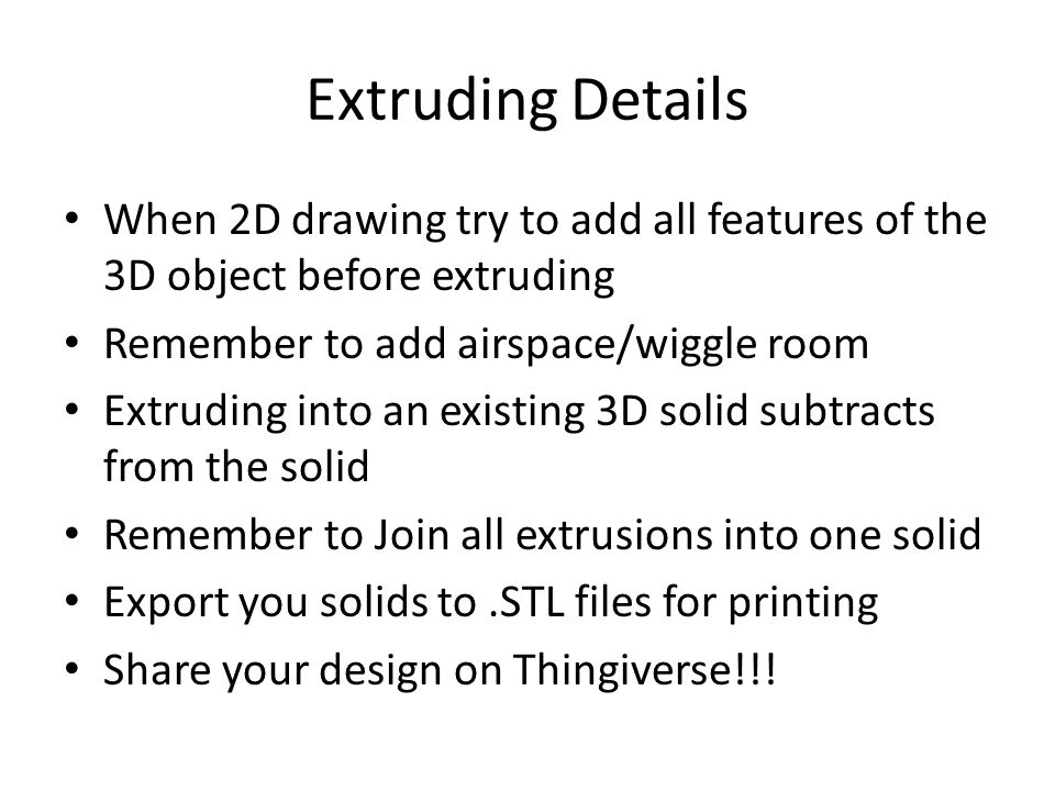 Extruding Details When 2D drawing try to add all features of the 3D object before extruding. Remember to add airspace/wiggle room.
