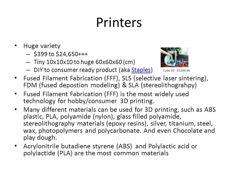 Printers Huge variety. $399 to $24,650+++ Tiny 10x10x10 to huge 60x60x60 (cm) DIY to consumer ready product (aka Staples)