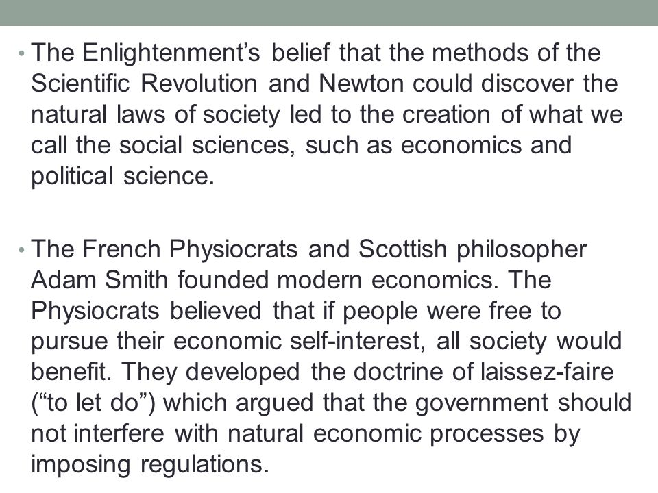 The Enlightenment's belief that the methods of the Scientific Revolution and Newton could discover the natural laws of society led to the creation of what we call the social sciences, such as economics and political science.