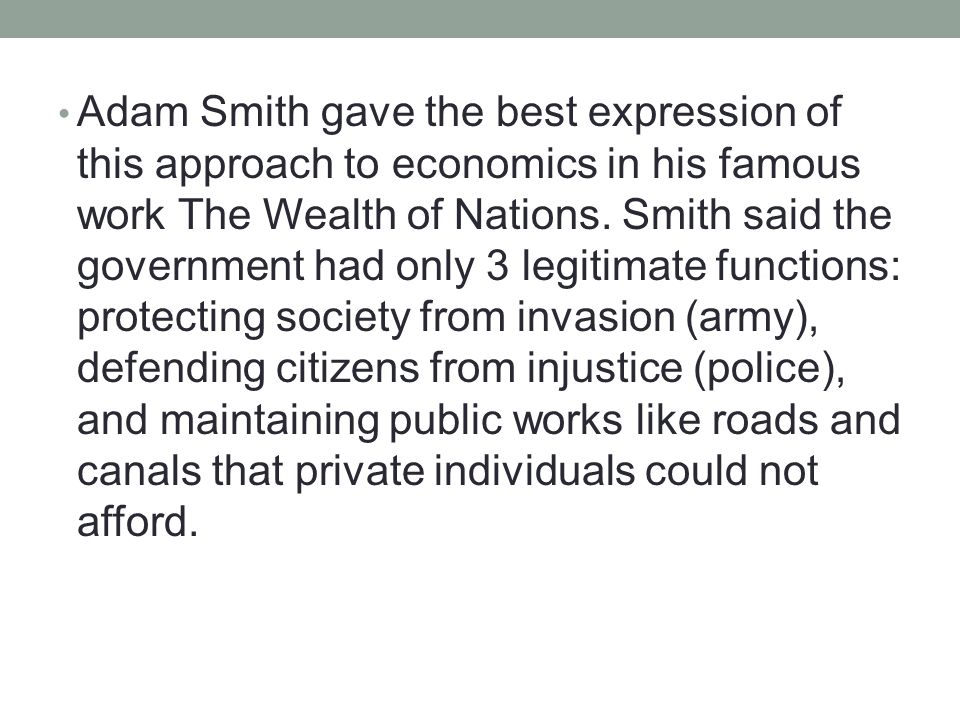 Adam Smith gave the best expression of this approach to economics in his famous work The Wealth of Nations.