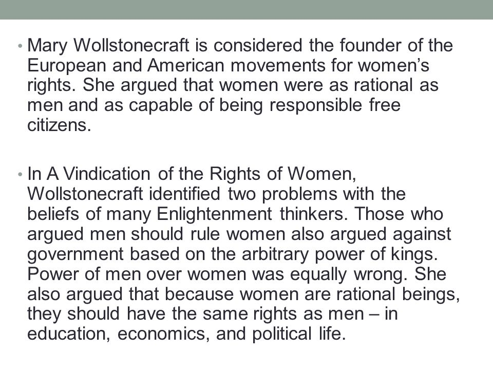 Mary Wollstonecraft is considered the founder of the European and American movements for women's rights. She argued that women were as rational as men and as capable of being responsible free citizens.