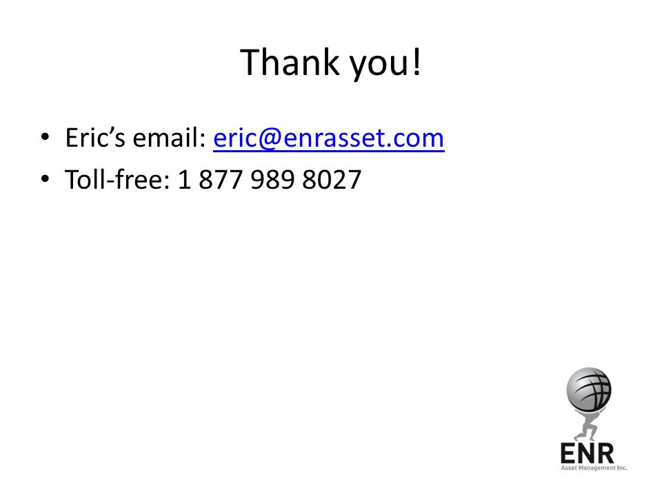 Thank you! Eric's email: eric@enrasset.com Toll-free: 1 877 989 8027