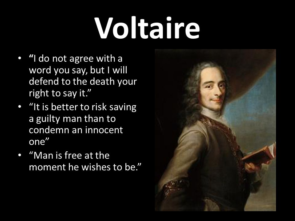 Voltaire I do not agree with a word you say, but I will defend to the death your right to say it.