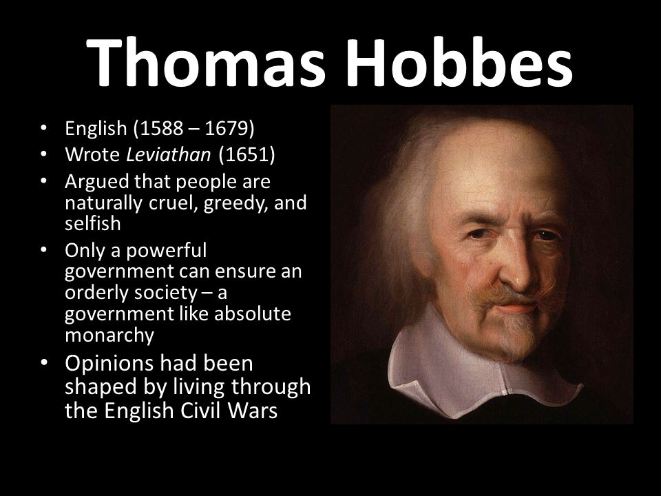 Thomas Hobbes English (1588 – 1679) Wrote Leviathan (1651) Argued that people are naturally cruel, greedy, and selfish.