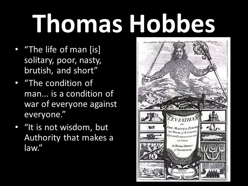 Thomas Hobbes The life of man [is] solitary, poor, nasty, brutish, and short