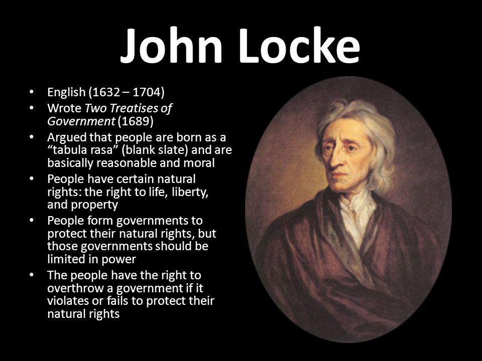 John Locke English (1632 – 1704) Wrote Two Treatises of Government (1689)