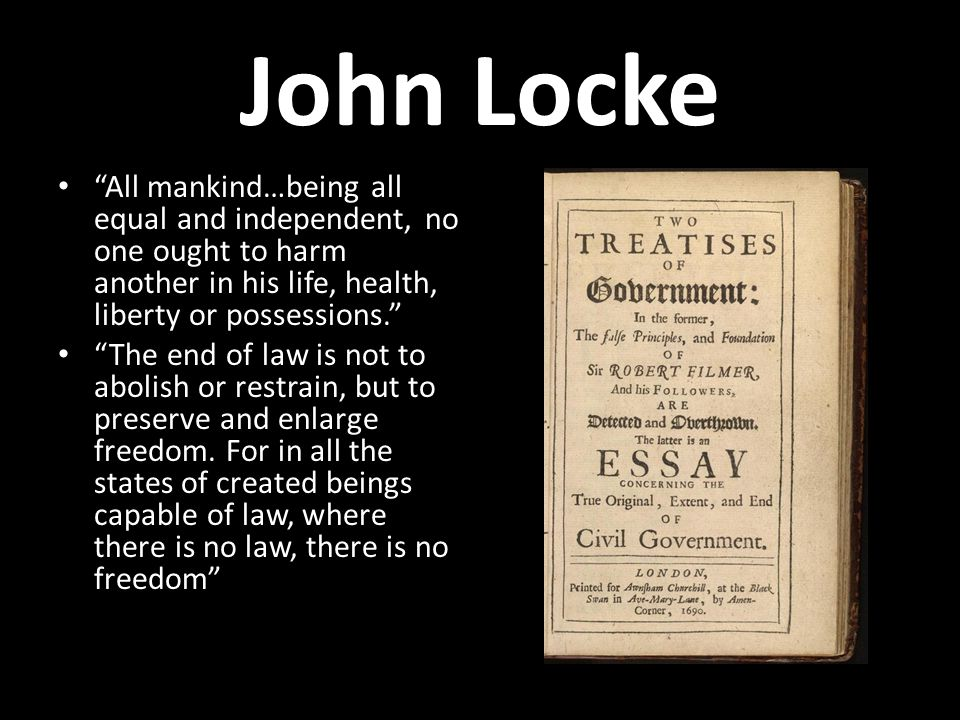 John Locke All mankind…being all equal and independent, no one ought to harm another in his life, health, liberty or possessions.