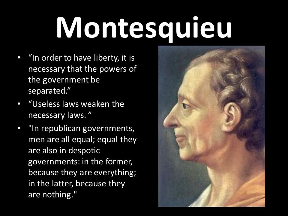Montesquieu In order to have liberty, it is necessary that the powers of the government be separated.