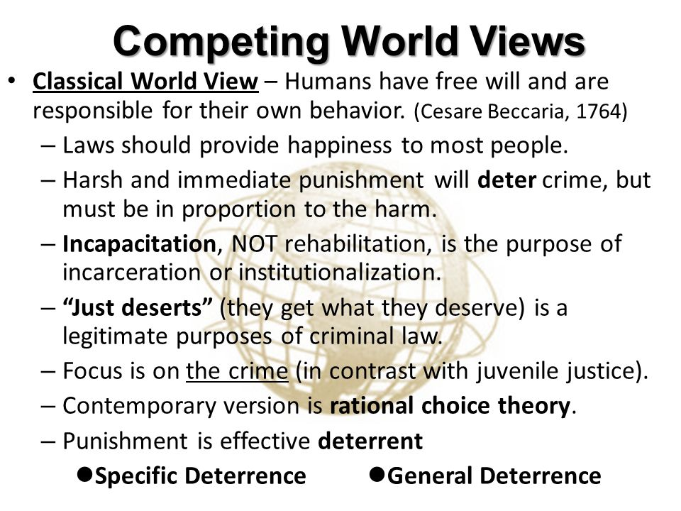 Competing World Views Classical World View – Humans have free will and are responsible for their own behavior. (Cesare Beccaria, 1764)