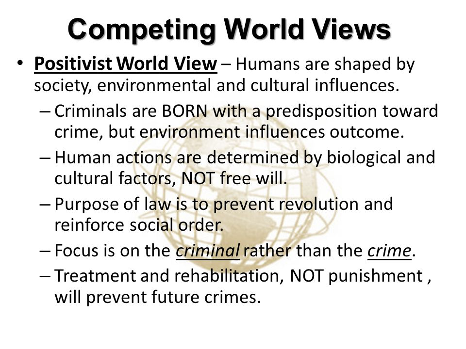 Competing World Views Positivist World View – Humans are shaped by society, environmental and cultural influences.